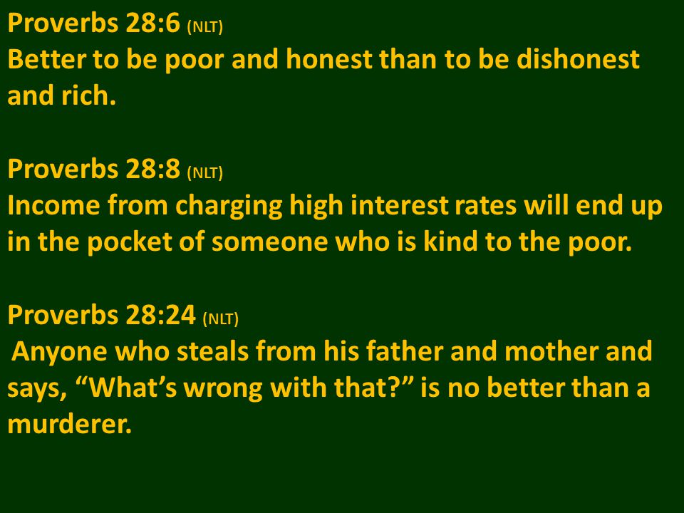 Proverbs 28:6 (NLT) Better to be poor and honest than to be dishonest and rich.