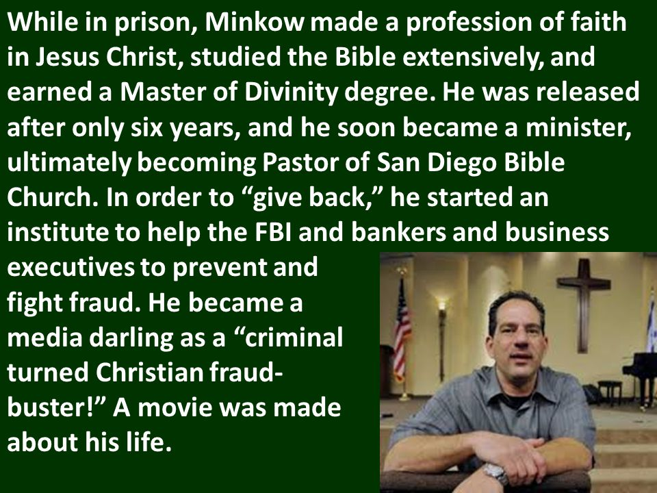 While in prison, Minkow made a profession of faith in Jesus Christ, studied the Bible extensively, and earned a Master of Divinity degree.