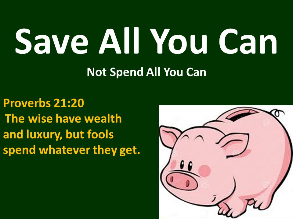 Save All You Can Not Spend All You Can Proverbs 21:20 The wise have wealth and luxury, but fools spend whatever they get.