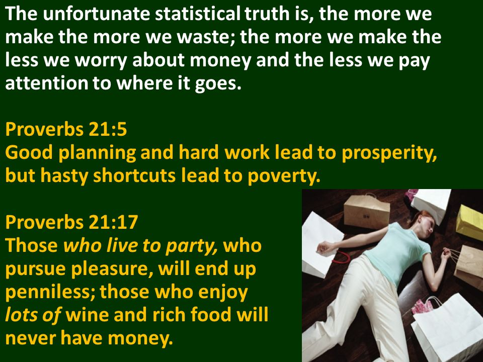 The unfortunate statistical truth is, the more we make the more we waste; the more we make the less we worry about money and the less we pay attention to where it goes.