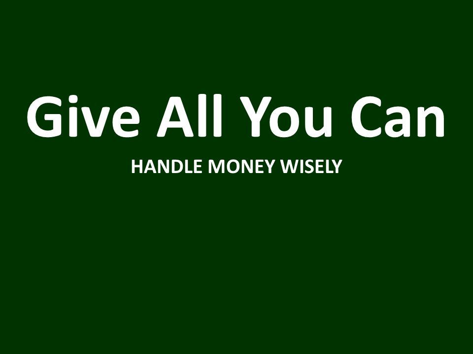 Give All You Can HANDLE MONEY WISELY