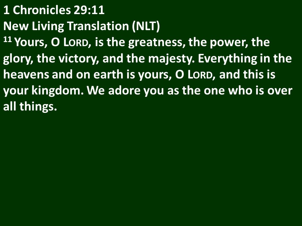 1 Chronicles 29:11 New Living Translation (NLT) 11 Yours, O L ORD, is the greatness, the power, the glory, the victory, and the majesty.