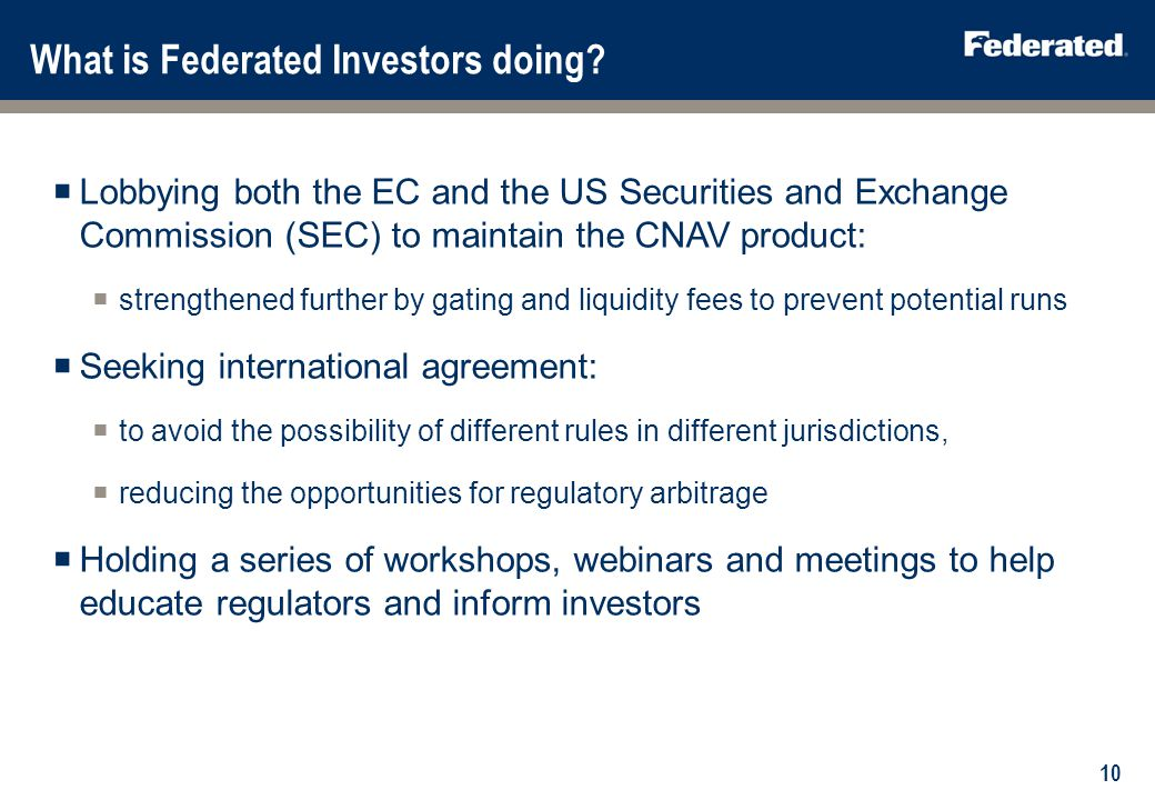 What is Federated Investors doing? Lobbying both the EC and the US Securities and Exchange Commission (SEC) to maintain the CNAV product: strengthened