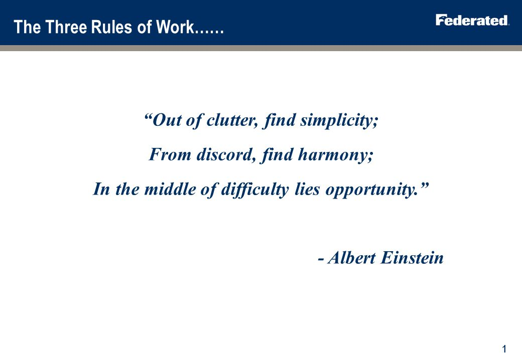 The Three Rules of Work…… Out of clutter, find simplicity; From discord, find harmony; In the middle of difficulty lies opportunity. - Albert Einstein