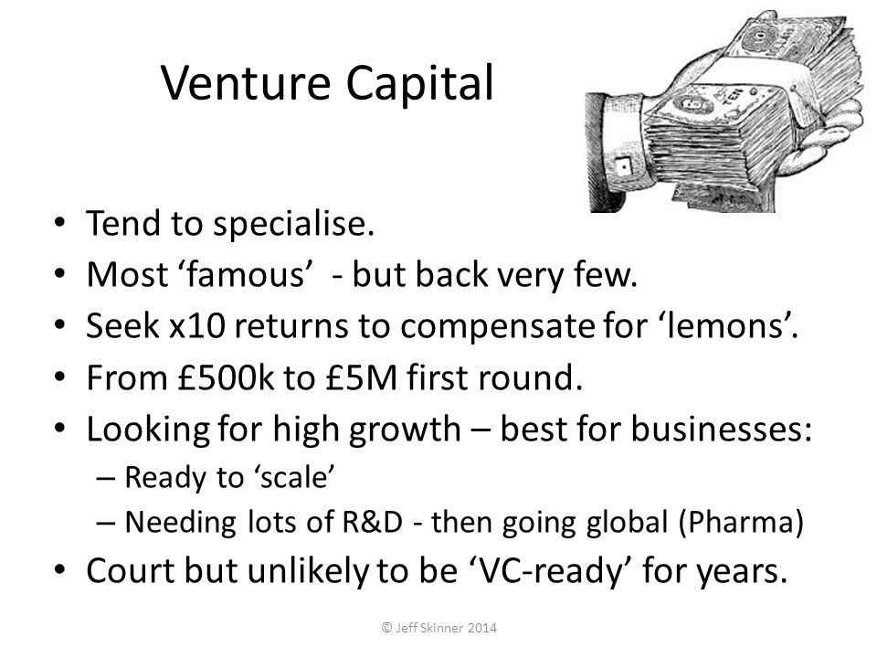 Venture Capital Tend to specialise. Most famous - but back very few.