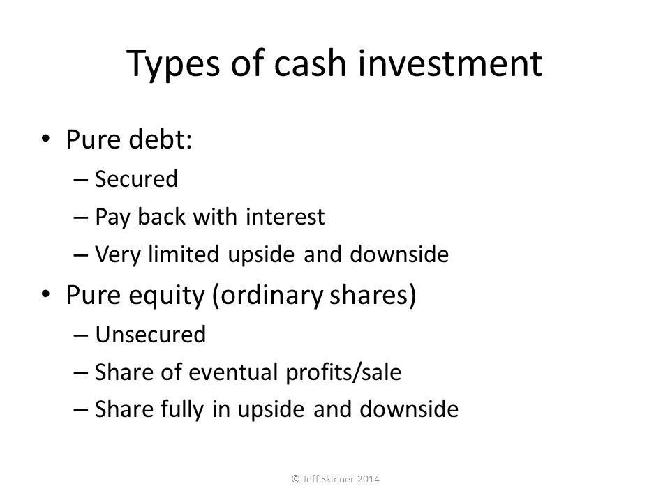Types of cash investment Pure debt: – Secured – Pay back with interest – Very limited upside and downside Pure equity (ordinary shares) – Unsecured – Share of eventual profits/sale – Share fully in upside and downside © Jeff Skinner 2014
