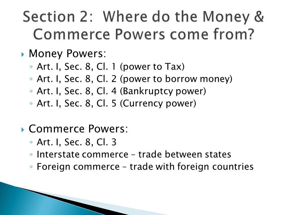 Money Powers: Art. I, Sec. 8, Cl. 1 (power to Tax) Art. I, Sec. 8, Cl. 2 (power to borrow money) Art. I, Sec. 8, Cl. 4 (Bankruptcy power) Art. I, Sec.