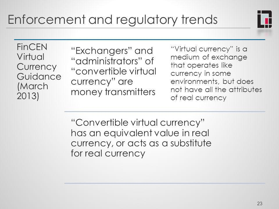 Enforcement and regulatory trends FinCEN Virtual Currency Guidance (March 2013) Exchangers and administrators of convertible virtual currency are mone