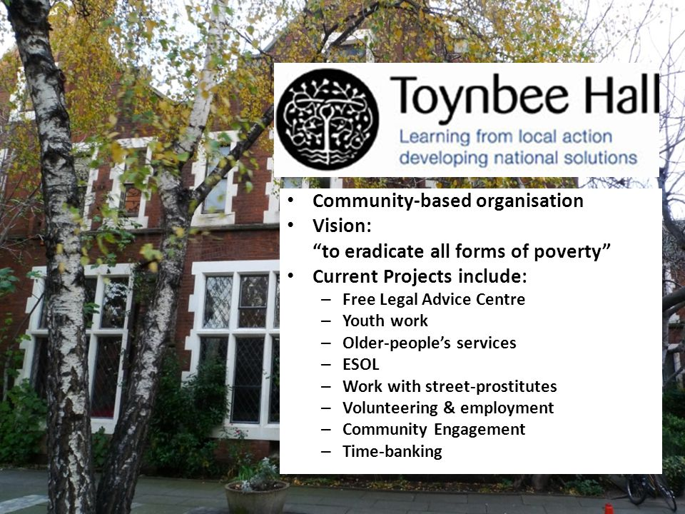 Toynbee Hall Community-based organisation Vision: to eradicate all forms of poverty Current Projects include: – Free Legal Advice Centre – Youth work – Older-peoples services – ESOL – Work with street-prostitutes – Volunteering & employment – Community Engagement – Time-banking