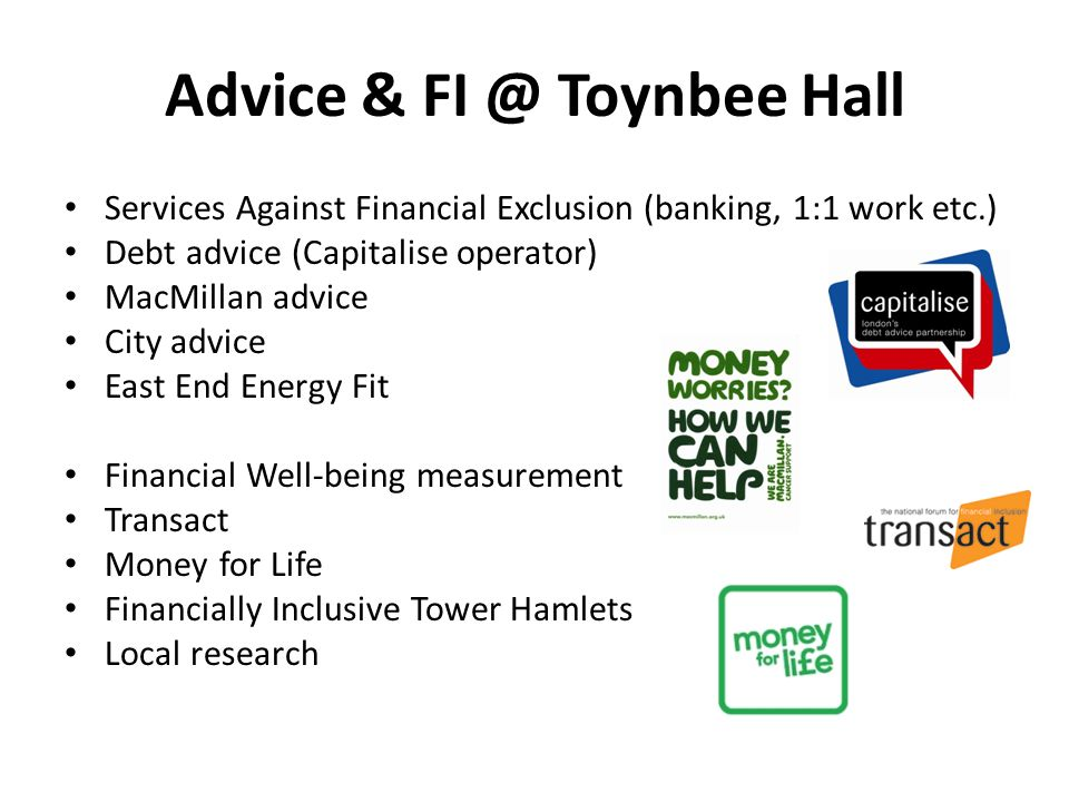Advice & FI @ Toynbee Hall Services Against Financial Exclusion (banking, 1:1 work etc.) Debt advice (Capitalise operator) MacMillan advice City advice East End Energy Fit Financial Well-being measurement Transact Money for Life Financially Inclusive Tower Hamlets Local research