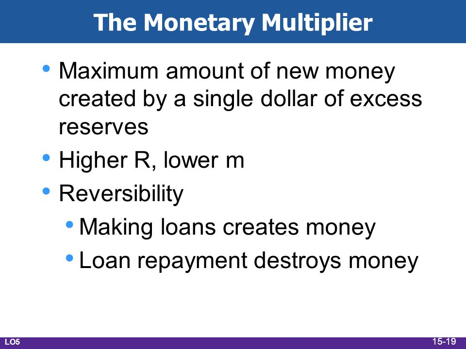 The Monetary Multiplier Maximum amount of new money created by a single dollar of excess reserves Higher R, lower m Reversibility Making loans creates