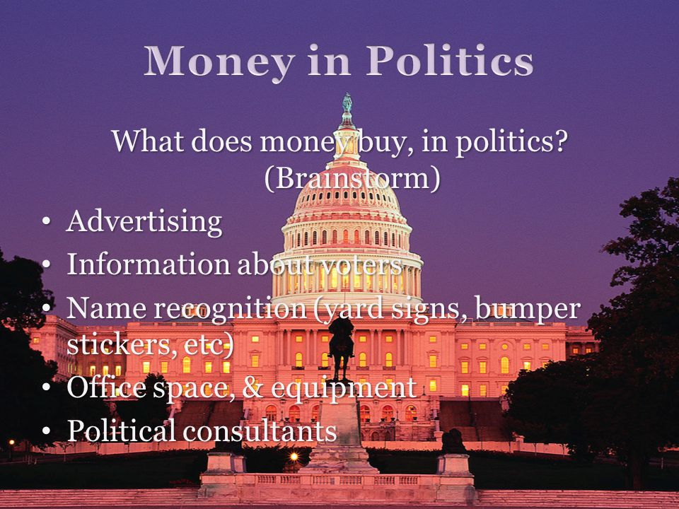 What does money buy, in politics? (Brainstorm) Advertising Advertising Information about voters Information about voters Name recognition (yard signs,