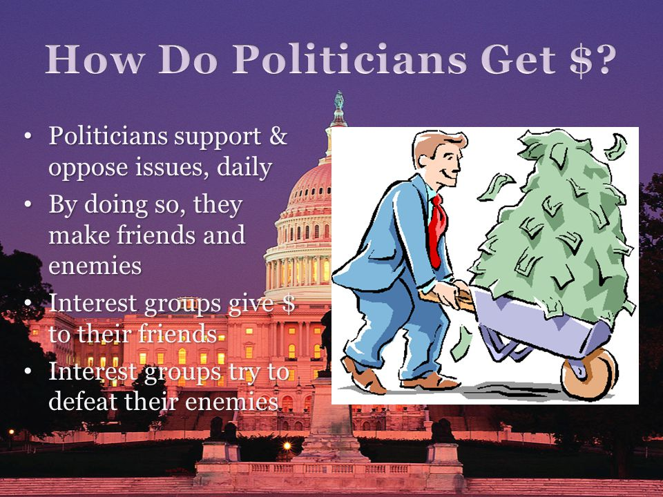 Politicians support & oppose issues, daily Politicians support & oppose issues, daily By doing so, they make friends and enemies By doing so, they make friends and enemies Interest groups give $ to their friends Interest groups give $ to their friends Interest groups try to defeat their enemies Interest groups try to defeat their enemies