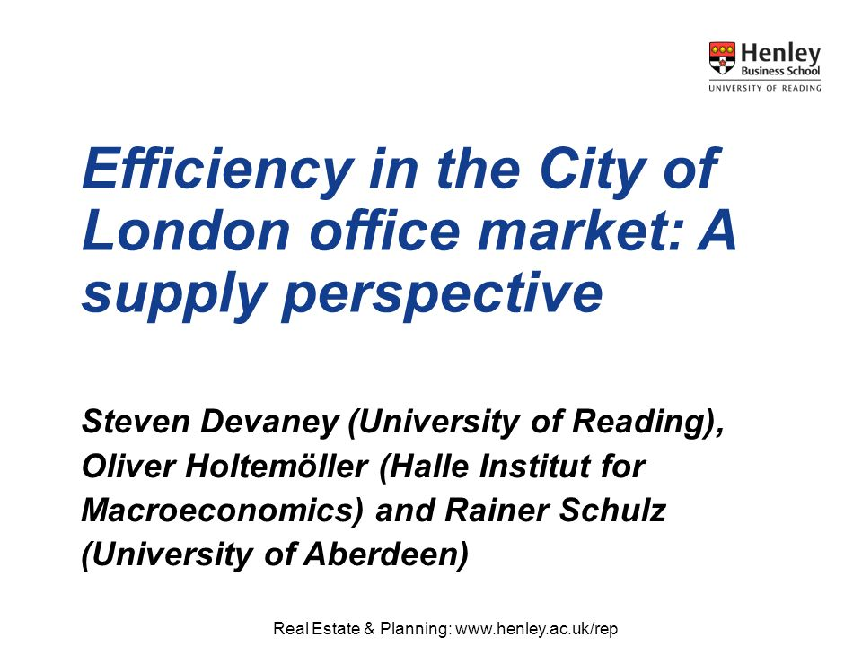 Real Estate & Planning: www.henley.ac.uk/repwww.henley.ac.uk/rep Steven Devaney (University of Reading), Oliver Holtemöller (Halle Institut for Macroeconomics) and Rainer Schulz (University of Aberdeen) Efficiency in the City of London office market: A supply perspective