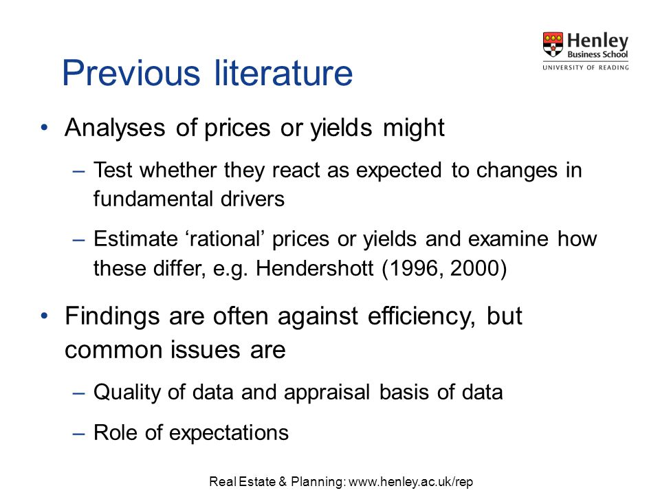 Real Estate & Planning: www.henley.ac.uk/rep Analyses of prices or yields might –Test whether they react as expected to changes in fundamental drivers –Estimate rational prices or yields and examine how these differ, e.g.