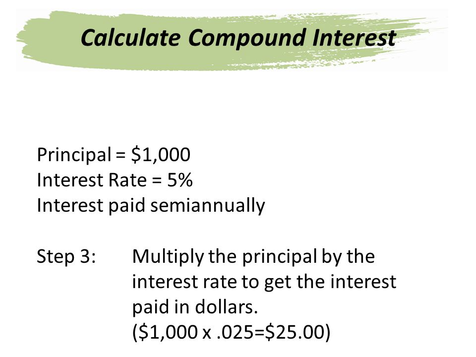 Principal = $1,000 Interest Rate = 5% Interest paid semiannually Step 3: Multiply the principal by the interest rate to get the interest paid in dolla