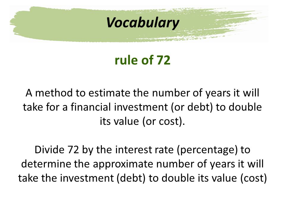 rule of 72 A method to estimate the number of years it will take for a financial investment (or debt) to double its value (or cost). Divide 72 by the
