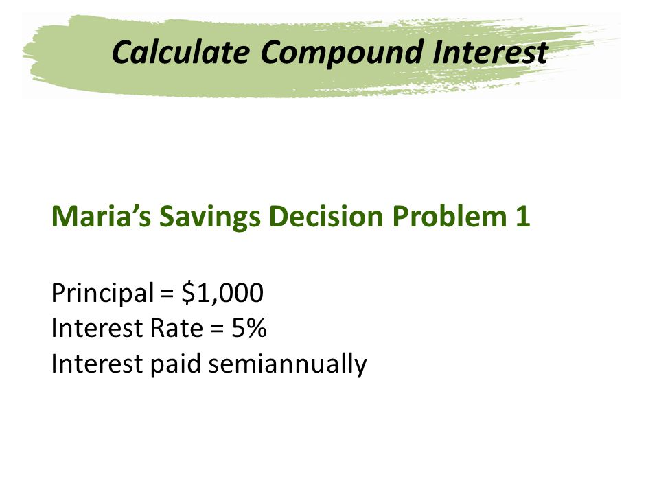 Marias Savings Decision Problem 1 Principal = $1,000 Interest Rate = 5% Interest paid semiannually Calculate Compound Interest