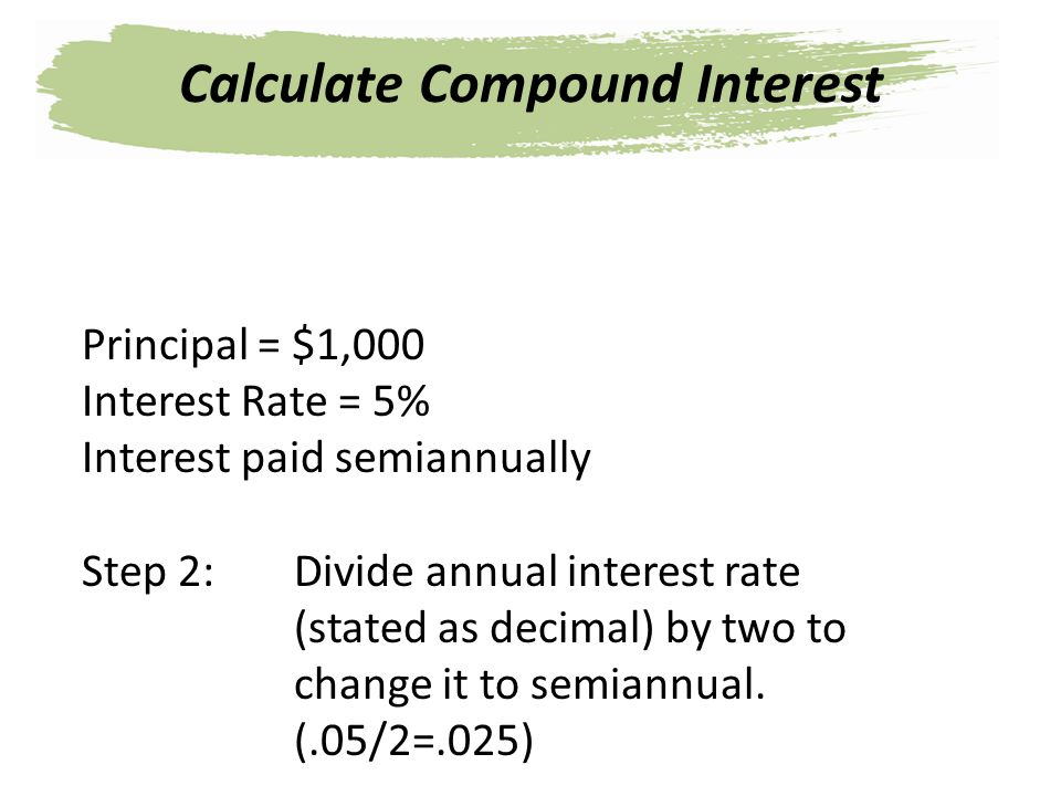 Principal = $1,000 Interest Rate = 5% Interest paid semiannually Step 2: Divide annual interest rate (stated as decimal) by two to change it to semian