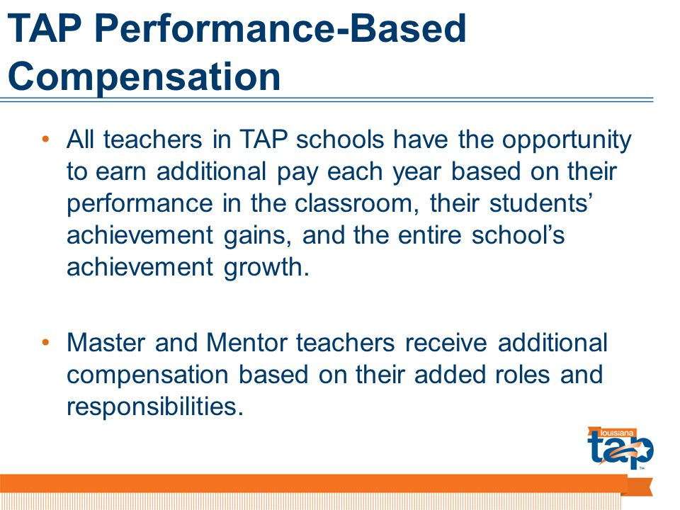 TAP Performance-Based Compensation All teachers in TAP schools have the opportunity to earn additional pay each year based on their performance in the classroom, their students achievement gains, and the entire schools achievement growth.