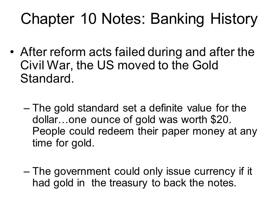 Chapter 10 Notes: Banking History After reform acts failed during and after the Civil War, the US moved to the Gold Standard. –The gold standard set a