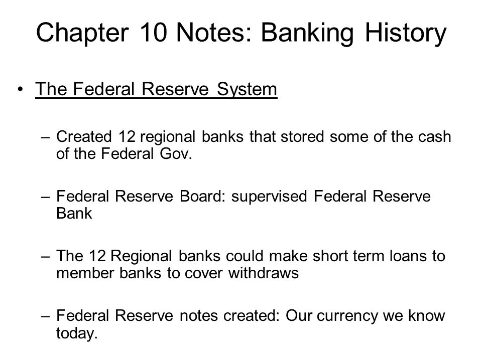 Chapter 10 Notes: Banking History The Federal Reserve System –Created 12 regional banks that stored some of the cash of the Federal Gov. –Federal Rese