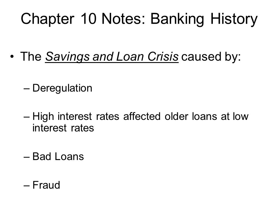Chapter 10 Notes: Banking History The Savings and Loan Crisis caused by: –Deregulation –High interest rates affected older loans at low interest rates