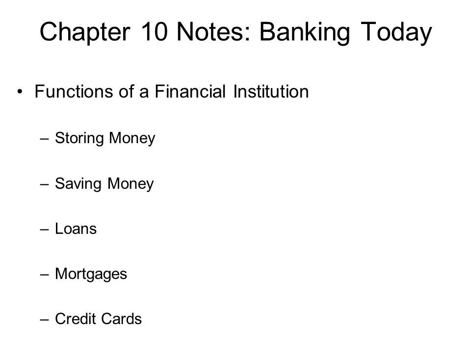 Chapter 10 Notes: Banking Today Functions of a Financial Institution –Storing Money –Saving Money –Loans –Mortgages –Credit Cards