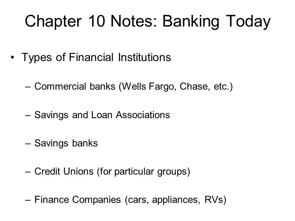 Chapter 10 Notes: Banking Today Types of Financial Institutions –Commercial banks (Wells Fargo, Chase, etc.) –Savings and Loan Associations –Savings banks –Credit Unions (for particular groups) –Finance Companies (cars, appliances, RVs)