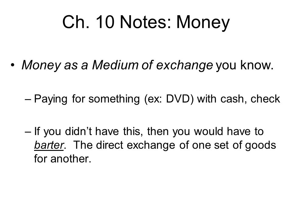 Ch. 10 Notes: Money Money as a Medium of exchange you know. –Paying for something (ex: DVD) with cash, check –If you didnt have this, then you would h