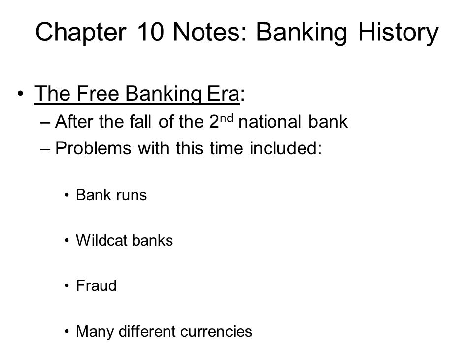 Chapter 10 Notes: Banking History The Free Banking Era: –After the fall of the 2 nd national bank –Problems with this time included: Bank runs Wildcat