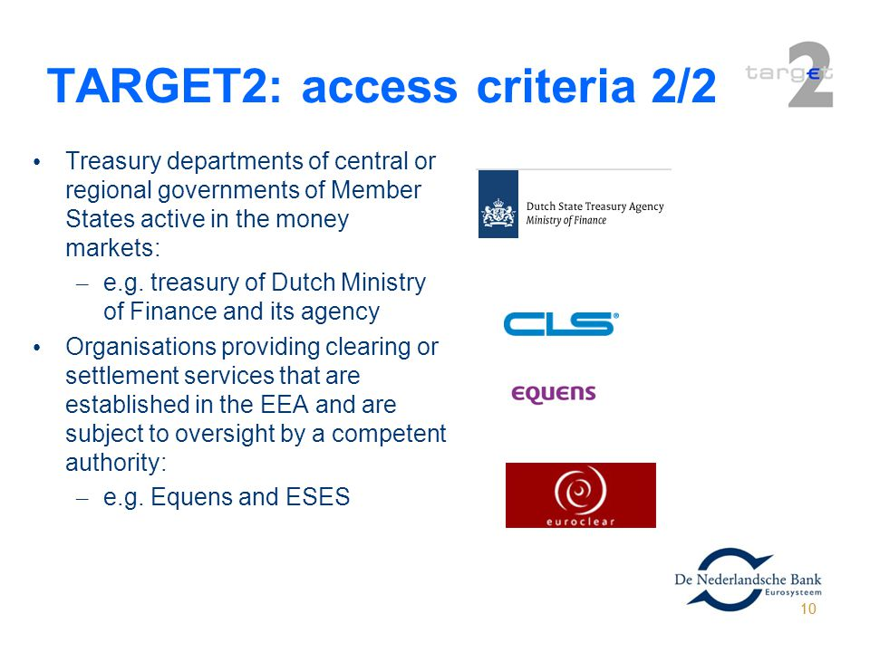 10 TARGET2: access criteria 2/2 Treasury departments of central or regional governments of Member States active in the money markets: – e.g. treasury