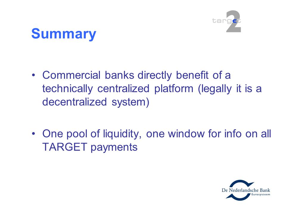 Summary Commercial banks directly benefit of a technically centralized platform (legally it is a decentralized system) One pool of liquidity, one wind