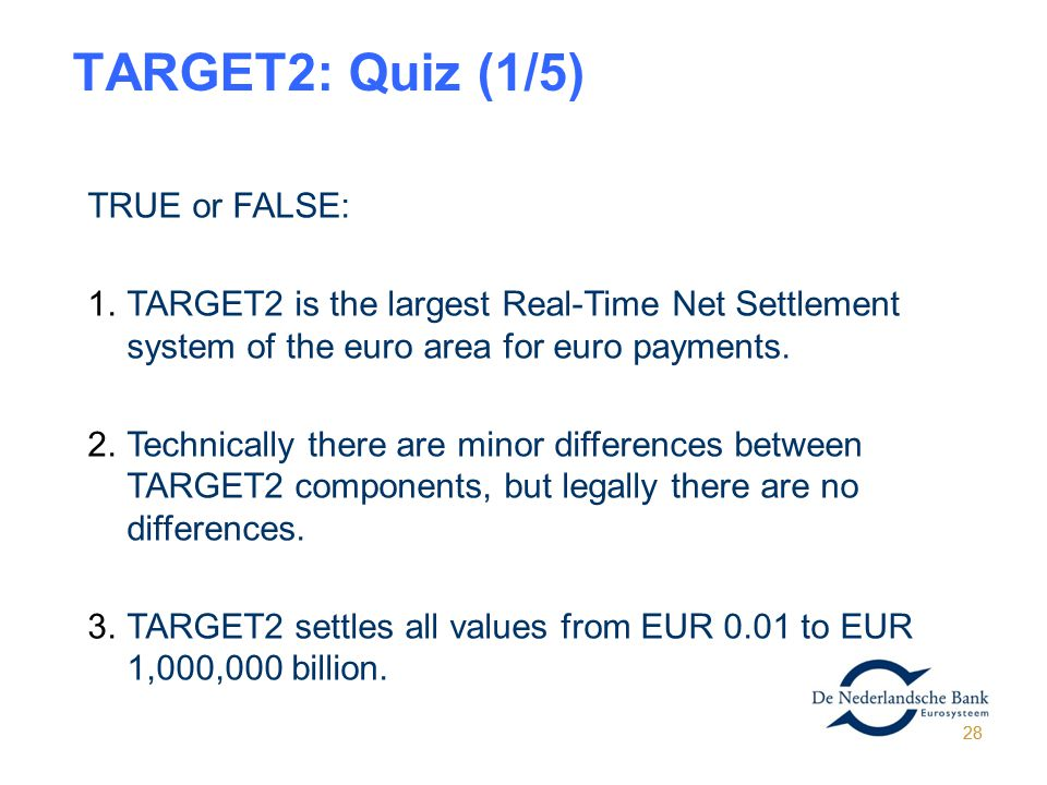 28 TARGET2: Quiz (1/5) TRUE or FALSE: 1.TARGET2 is the largest Real-Time Net Settlement system of the euro area for euro payments. 2.Technically there