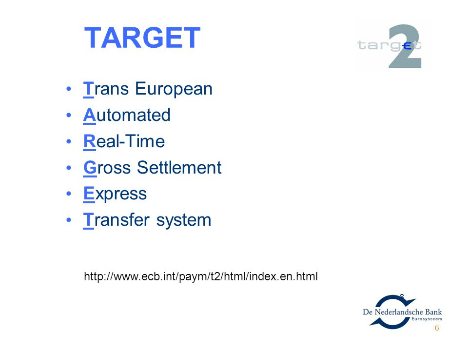 6 TARGET GET2 Trans European Automated Real-Time Gross Settlement Express Transfer system 6 http://www.ecb.int/paym/t2/html/index.en.html