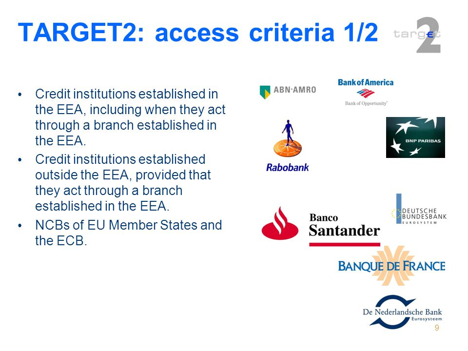 9 TARGET2: access criteria 1/2 Credit institutions established in the EEA, including when they act through a branch established in the EEA. Credit ins