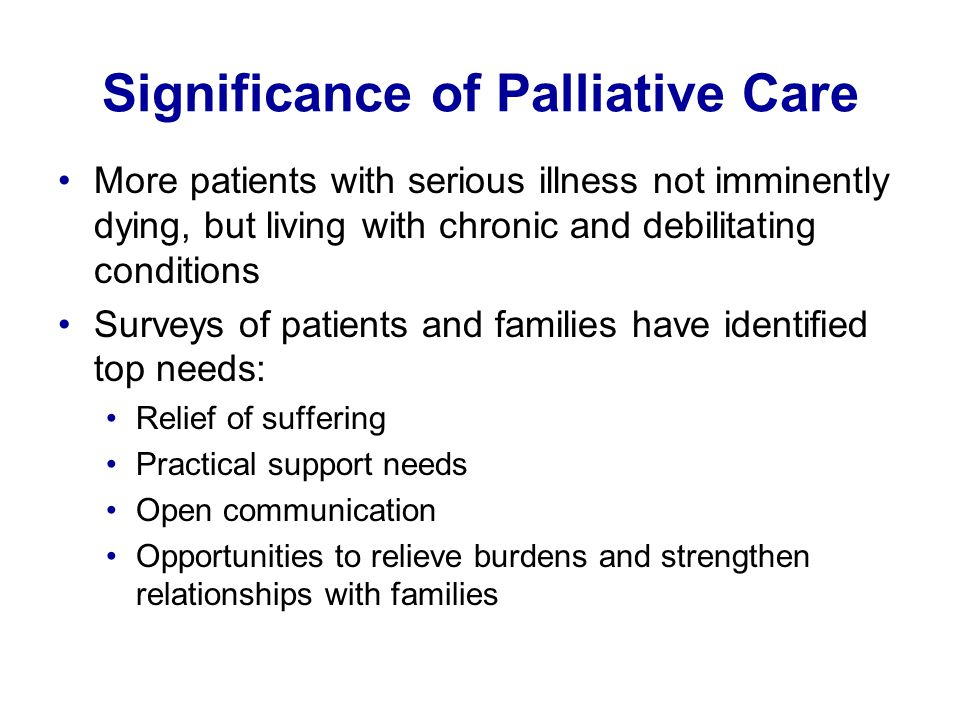 Significance of Palliative Care More patients with serious illness not imminently dying, but living with chronic and debilitating conditions Surveys o
