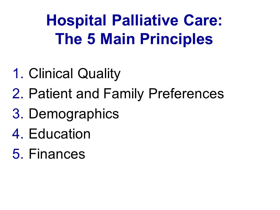 Hospital Palliative Care: The 5 Main Principles 1.Clinical Quality 2.Patient and Family Preferences 3.Demographics 4.Education 5.Finances