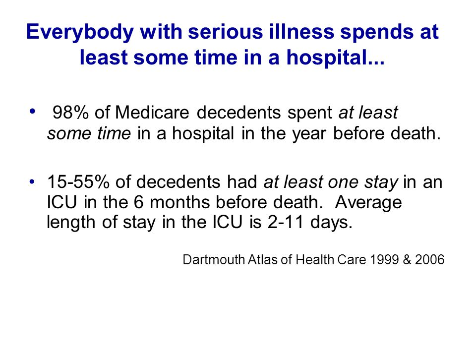 Everybody with serious illness spends at least some time in a hospital... 98% of Medicare decedents spent at least some time in a hospital in the year