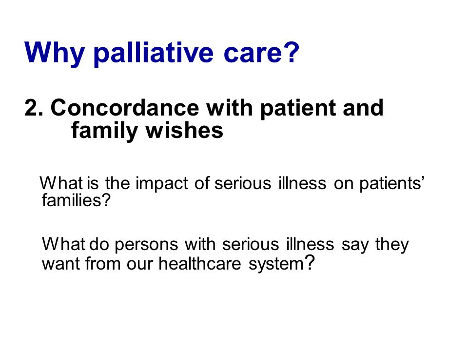 Why palliative care? 2. Concordance with patient and family wishes What is the impact of serious illness on patients families? What do persons with se
