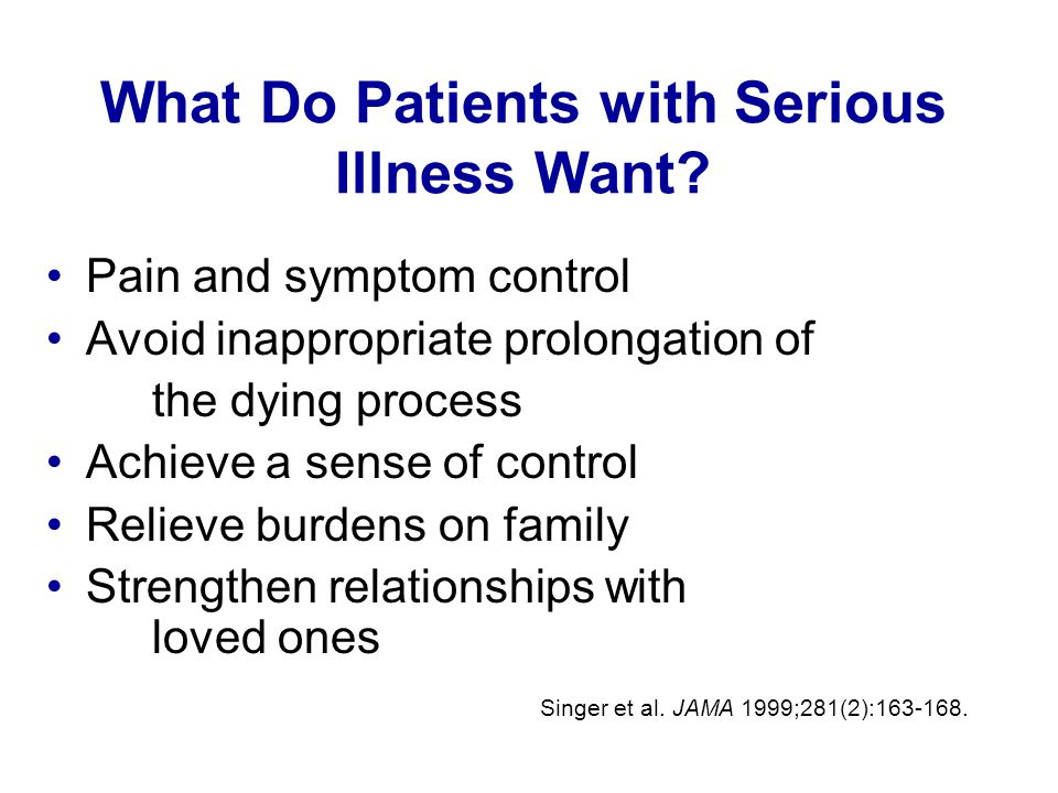 What Do Patients with Serious Illness Want? Pain and symptom control Avoid inappropriate prolongation of the dying process Achieve a sense of control