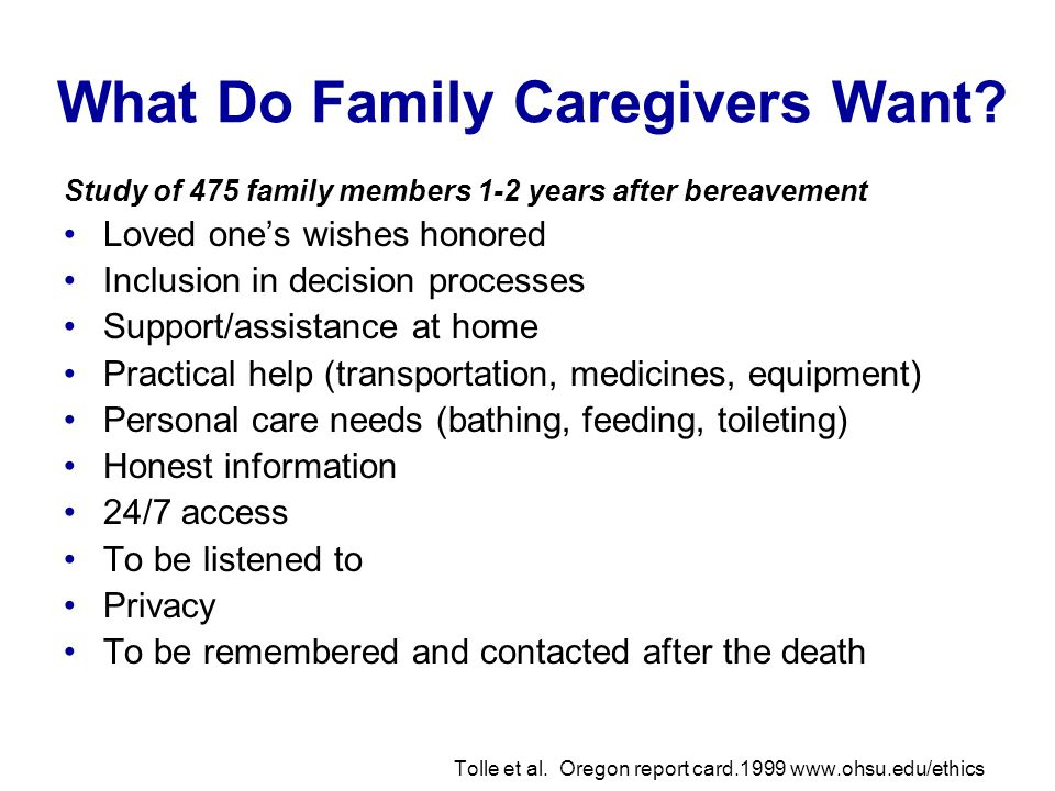 What Do Family Caregivers Want? Study of 475 family members 1-2 years after bereavement Loved ones wishes honored Inclusion in decision processes Supp