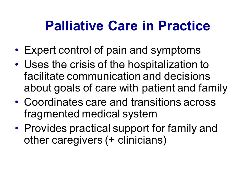 Palliative Care in Practice Expert control of pain and symptoms Uses the crisis of the hospitalization to facilitate communication and decisions about