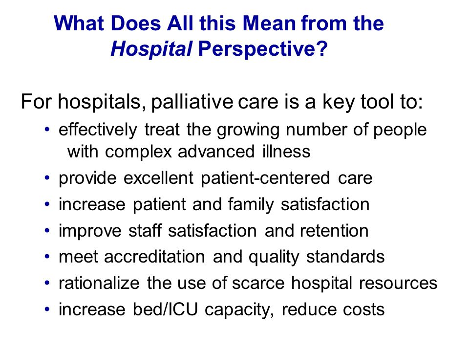 What Does All this Mean from the Hospital Perspective? For hospitals, palliative care is a key tool to: effectively treat the growing number of people