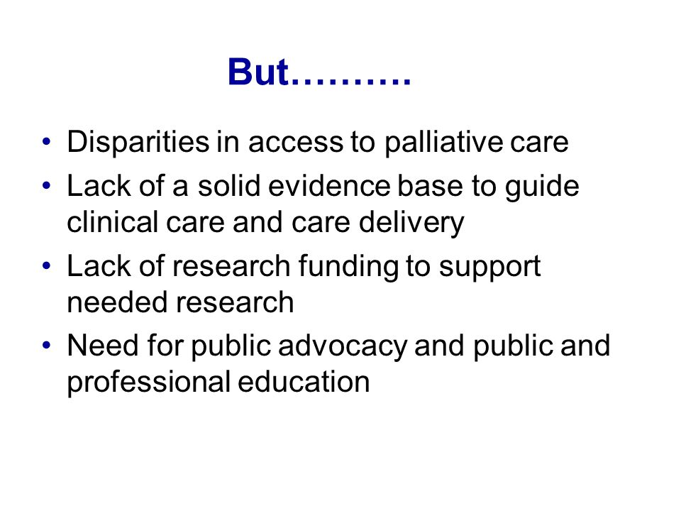 But………. Disparities in access to palliative care Lack of a solid evidence base to guide clinical care and care delivery Lack of research funding to su