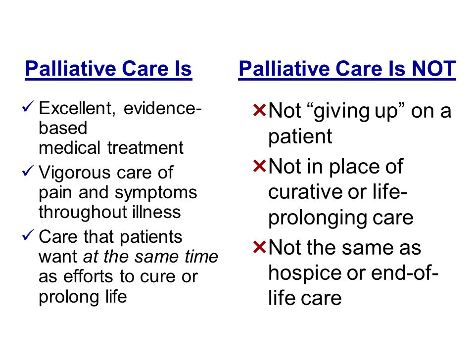 Palliative Care Is Excellent, evidence- based medical treatment Vigorous care of pain and symptoms throughout illness Care that patients want at the s