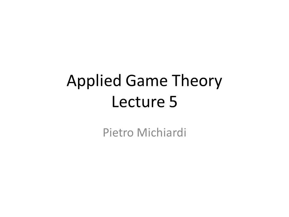 Applied Game Theory Lecture 5 Pietro Michiardi