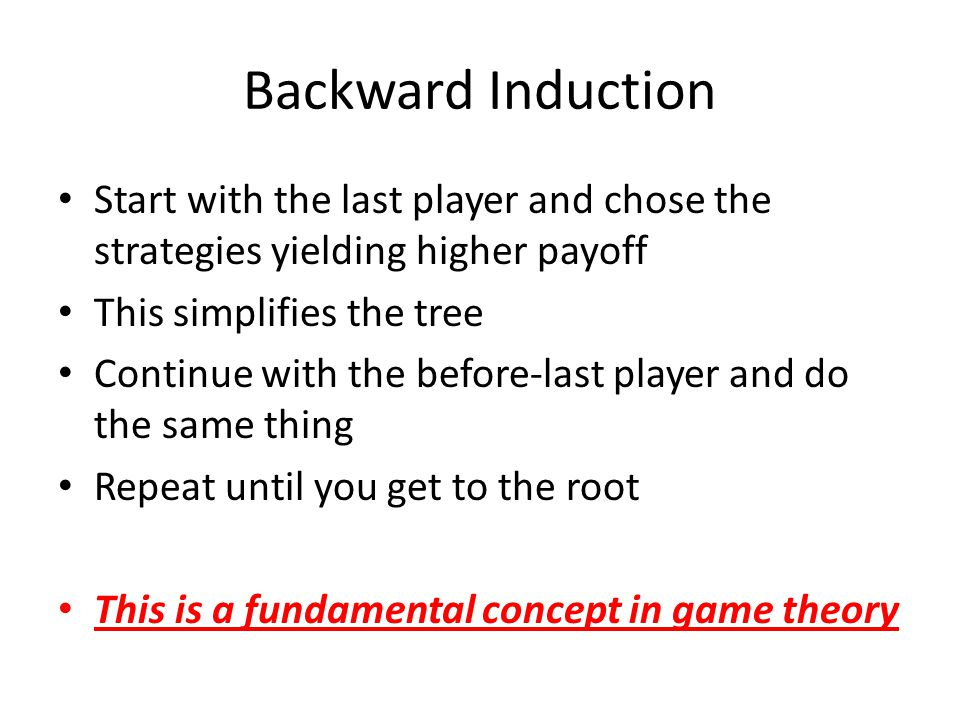 Backward Induction Start with the last player and chose the strategies yielding higher payoff This simplifies the tree Continue with the before-last p