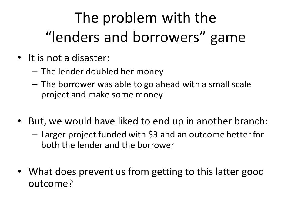 The problem with the lenders and borrowers game It is not a disaster: – The lender doubled her money – The borrower was able to go ahead with a small