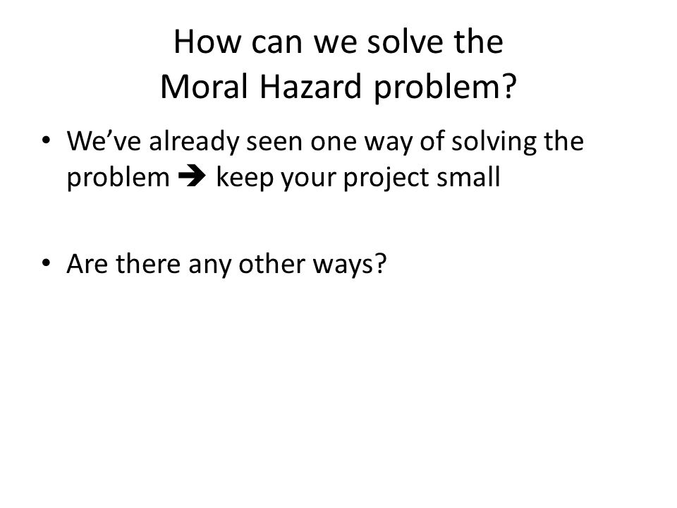How can we solve the Moral Hazard problem? Weve already seen one way of solving the problem keep your project small Are there any other ways?